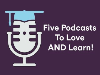 5 best podcasts to love and learn
